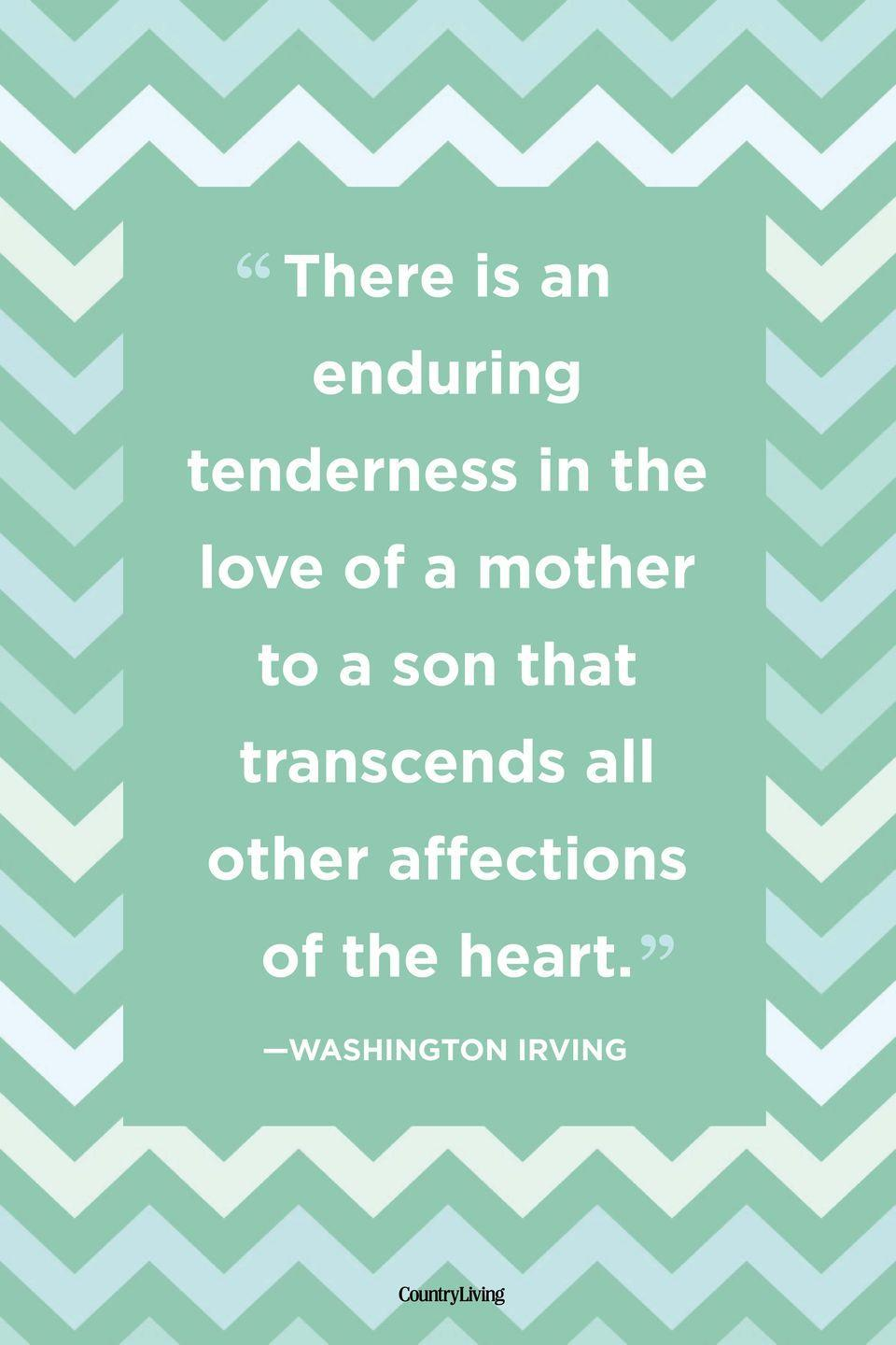 "<p>""There is an enduring tenderness in the love of a mother to a son that transcends all other affections of the heart.""</p>"