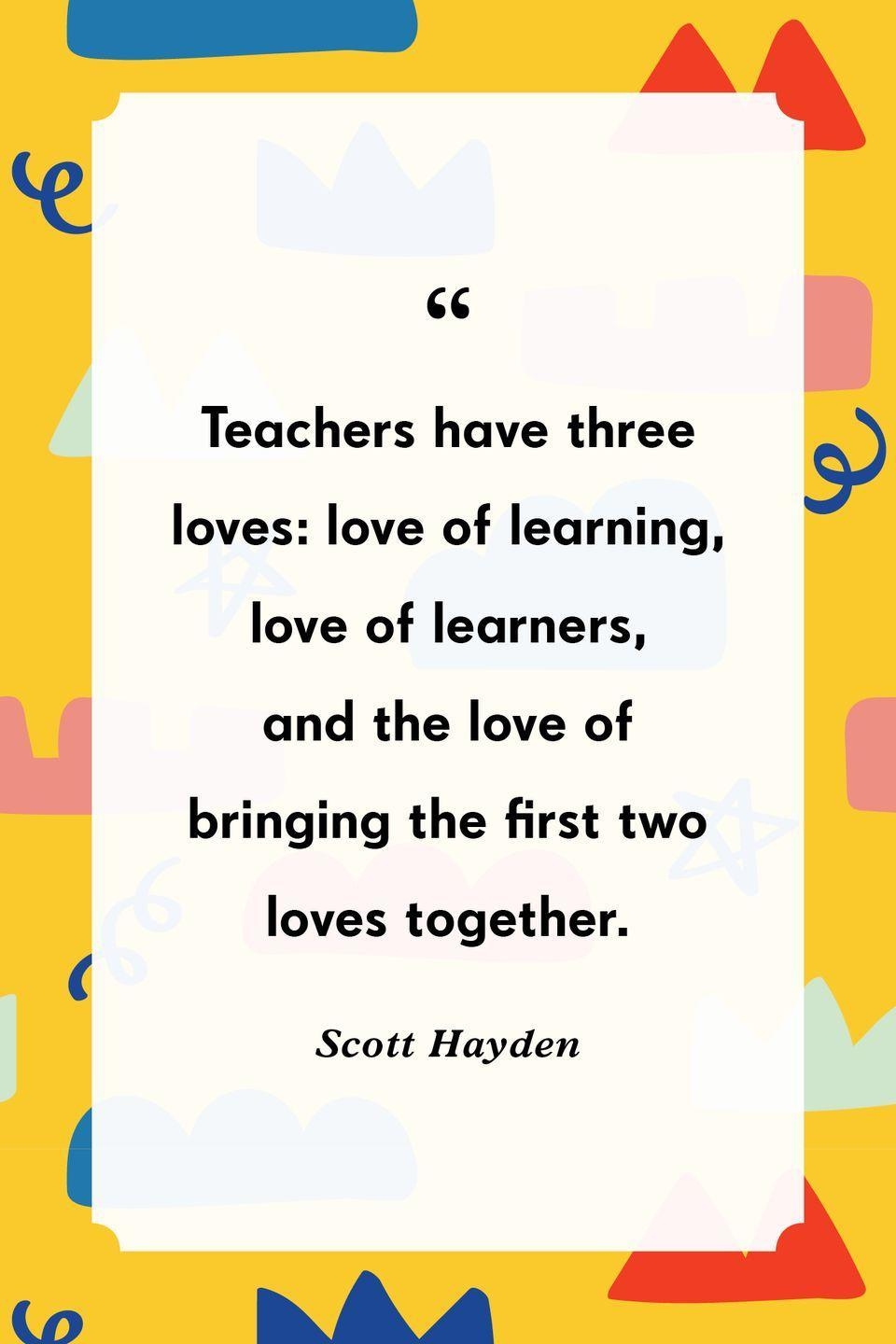 """<p>""""Teachers have three loves: love of learning, love of learners, and the love of bringing the first two loves together.""""</p>"""