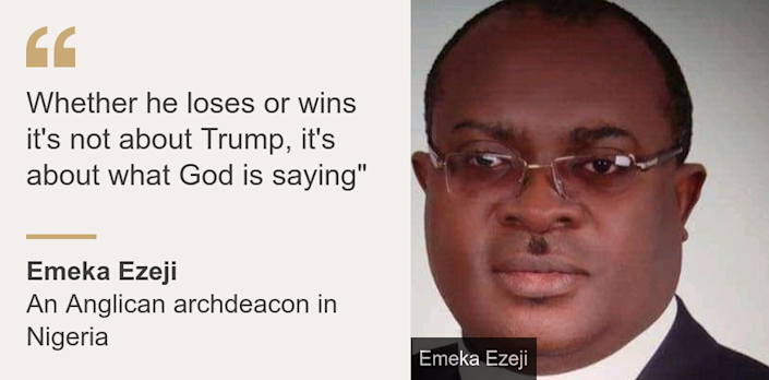 """Whether he loses or wins it's not about Trump, it's about what God is saying"""", Source: Emeka Ezeji, Source description: An Anglican archdeacon in Nigeria, Image: Emeka Ezeji"