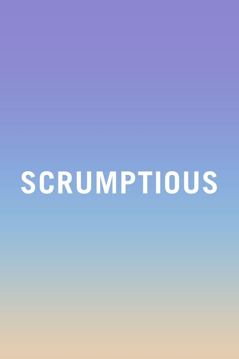 """<p>Who <em>actually</em><span class=""""redactor-invisible-space""""> says scrumptious out loud? By saying 'scrumptious', you just sound like someone who has no hobbies and no Internet, and also like someone who has never been socialized controlling your thoughts and words.</span></p><p><span class=""""redactor-invisible-space""""><strong>RELATED: </strong><a href=""""https://www.redbookmag.com/food-recipes/g4091/decadent-dessert-recipes/"""" rel=""""nofollow noopener"""" target=""""_blank"""" data-ylk=""""slk:20 Desserts That Might Actually Be Better Than Sex"""" class=""""link rapid-noclick-resp""""><strong>20 Desserts That Might Actually Be Better Than Sex</strong></a></span></p>"""