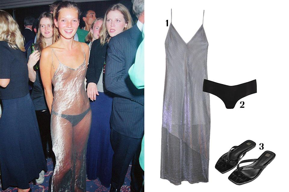 """<p>A 19-year-old Kate Moss sported a sheer slip dress to an Elite modeling agency party and became the talk of the town thanks to the bold fashion statement. She paired her sheer number with black knickers and some flip-flops. A little over 20 years later, Fleur Du Mal has created its own version of the classic number. The brand added a detachable slip if you want to recreate the look but don't want to bare all.</p><p><strong> 1. </strong><em><a href=""""https://www.fleurdumal.com/collections/dresses/products/mesh-slip-dress-with-silk-lining-platinum"""" rel=""""nofollow noopener"""" target=""""_blank"""" data-ylk=""""slk:Fleur du Mal slip dress"""" class=""""link rapid-noclick-resp"""">Fleur du Mal slip dress</a>, $695; </em><strong>2. </strong><a href=""""https://www.net-a-porter.com/en-us/shop/product/commando/girl-short-stretch-briefs/472071"""" rel=""""nofollow noopener"""" target=""""_blank"""" data-ylk=""""slk:Commando briefs"""" class=""""link rapid-noclick-resp"""">Commando briefs</a>, $28; <strong>3. </strong><em><a href=""""https://toteme-studio.com/product/the-flip-flop-black/"""" rel=""""nofollow noopener"""" target=""""_blank"""" data-ylk=""""slk:Toteme flip flops"""" class=""""link rapid-noclick-resp"""">Toteme flip flops</a>, $350.</em></p>"""