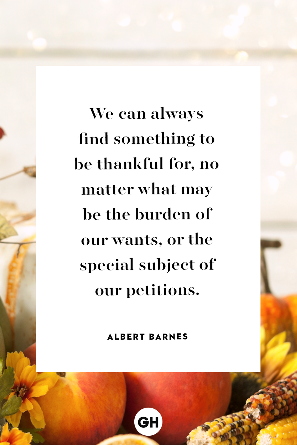 <p>We can always find something to be thankful for, no matter what may be the burden of our wants, or the special subject of our petitions.</p>
