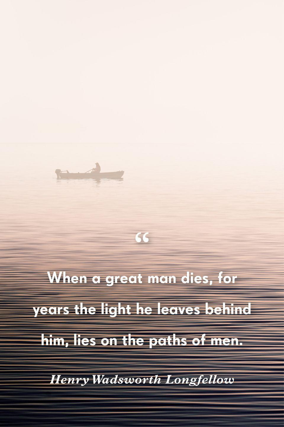 """<p>""""When a great man dies, for years the light he leaves behind him, lies on the paths of men.""""</p>"""