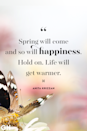 <p>Spring will come and so will happiness. Hold on. Life will get warmer.</p>