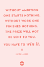 <p>Without ambition one starts nothing. Without work one finishes nothing. The prize will not be sent to you. You have to win it.</p>