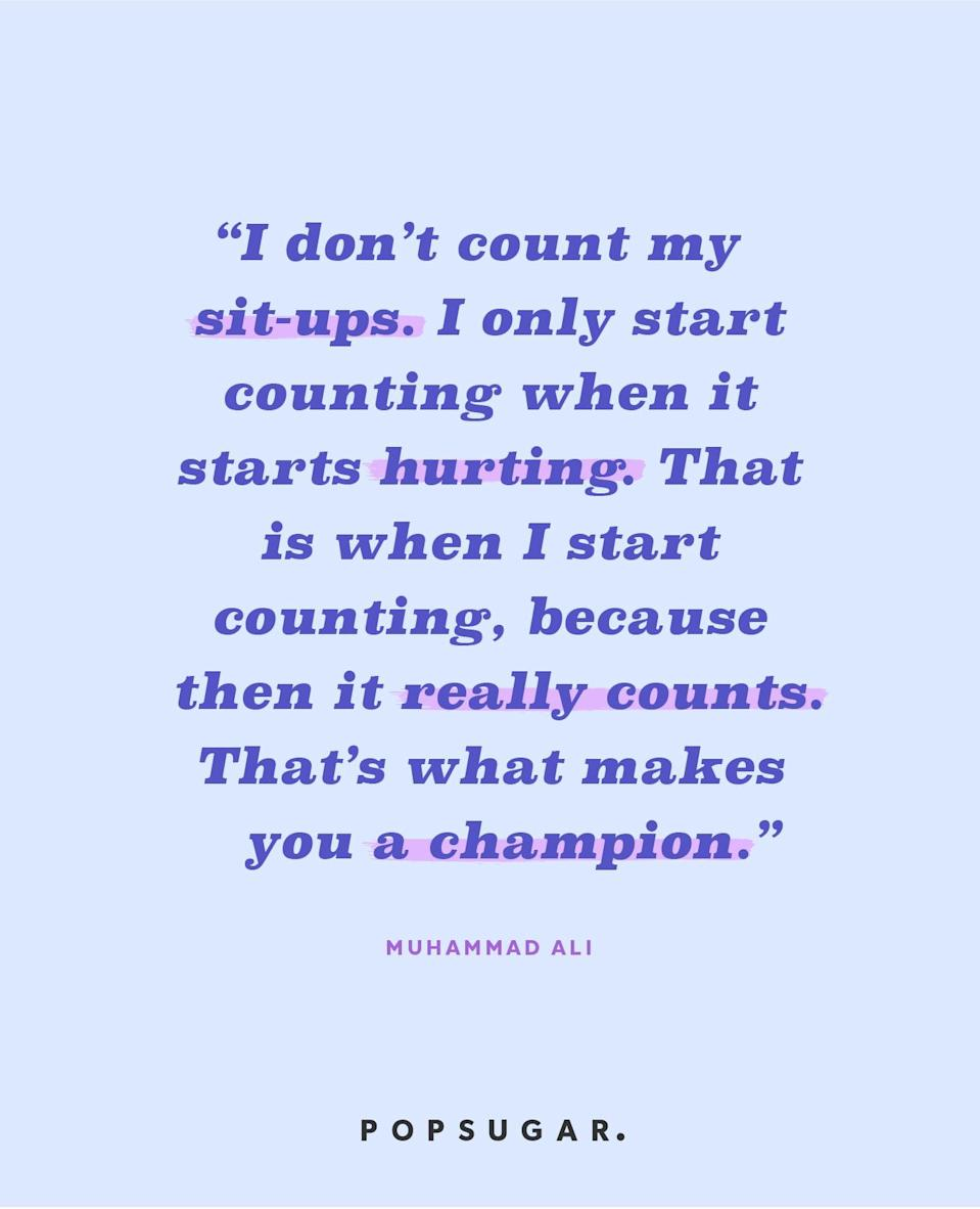 """<p><b>Quote:</b></p> <p>""""I don't count my sit-ups. I only start counting when it starts hurting. That is when I start counting, because then it really counts. That's what makes you a champion.""""</p> <p><b>Lesson to learn</b>:</p> <p>The victories only truly count when they take the most effort. Push yourself by celebrating the ones that made you work for it.</p>"""