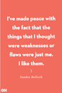 "<p>""I've made peace with the fact that the things that I thought were weaknesses or flaws were just me. I like them."" </p>"