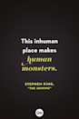 """<p>This inhuman place makes human monsters.</p><p><strong>RELATED:</strong> <a href=""""https://www.goodhousekeeping.com/life/entertainment/g31977410/best-stephen-king-books/"""" rel=""""nofollow noopener"""" target=""""_blank"""" data-ylk=""""slk:17 Best Stephen King Books of All Time That Are So Scary"""" class=""""link rapid-noclick-resp"""">17 Best Stephen King Books of All Time That Are So Scary</a></p>"""