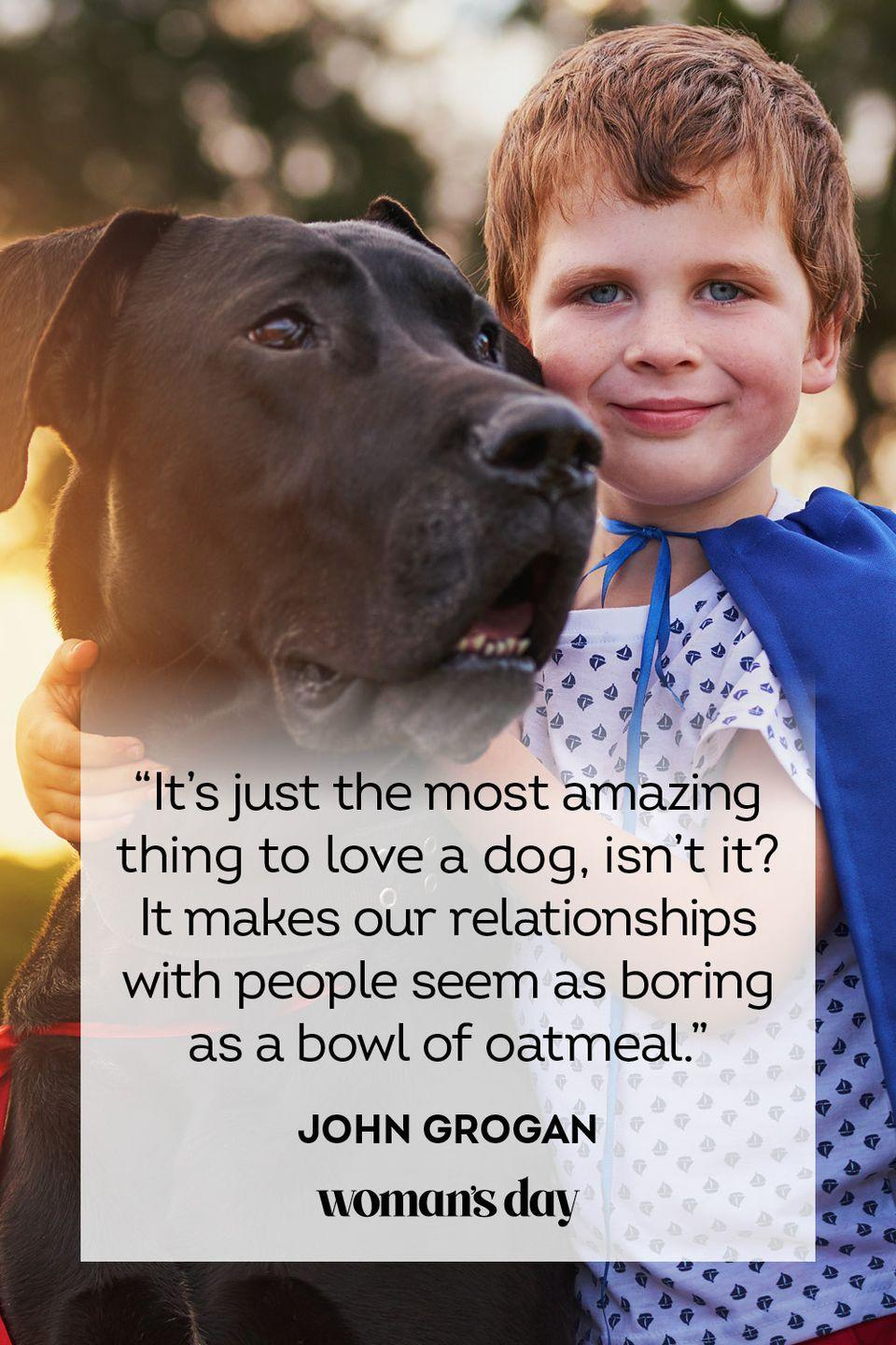 """<p>""""It's just the most amazing thing to love a dog, isn't it? It makes our relationships with people seem as boring as a bowl of oatmeal.""""</p>"""