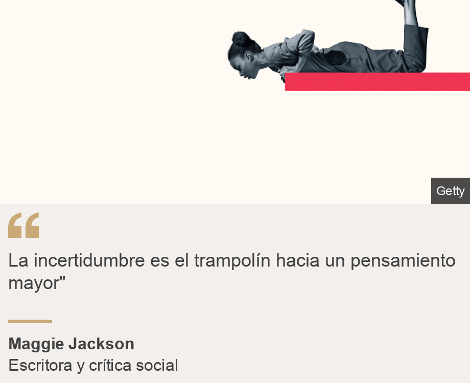 """La incertidumbre es el trampolín hacia un pensamiento mayor"""", Source: Maggie Jackson, Source description: Escritora y crítica social , Image:"