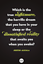 <p>Which is the true nightmare, the horrific dream that you have in your sleep or the dissatisfied reality that awaits you when you awake?</p>