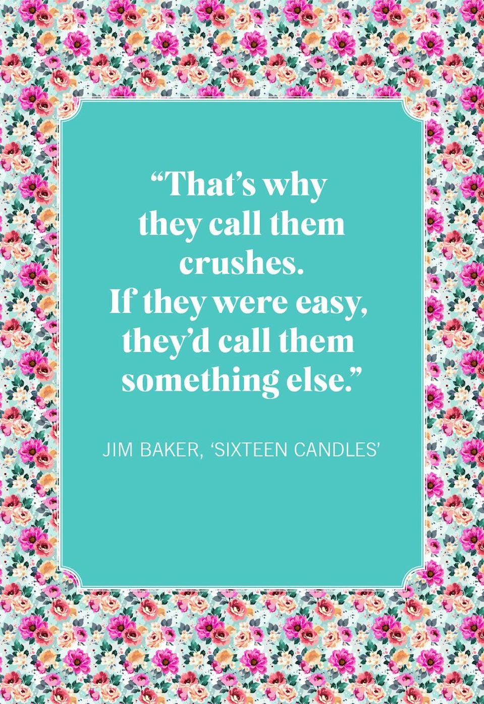 "<p>""That's why they call them crushes. If they were easy, they'd call them something else.""</p>"