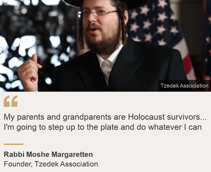"""""""My parents and grandparents are Holocaust survivors... I'm going to step up to the plate and do whatever I can"""", Source: Rabbi Moshe Margaretten, Source description: Founder, Tzedek Association, Image:"""