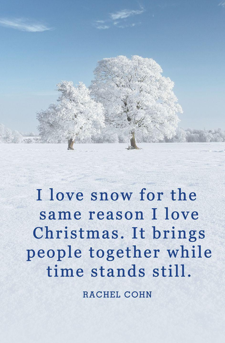 "<p>""I love snow for the same reason I love Christmas. It brings people together while time stands still.""</p>"