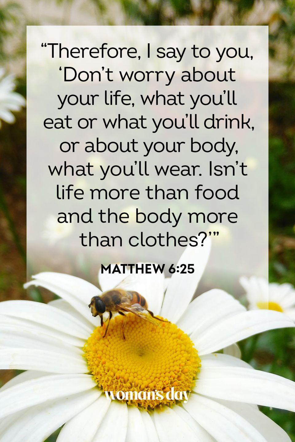 """<p>""""Therefore, I say to you, 'Don't worry about your life, what you'll eat or what you'll drink, or about your body, what you'll wear. Isn't life more than food and the body more than clothes?'"""" </p><p><strong>The Good News:</strong> Most of the things you worry about are small things. In the grand scheme of life, they are not worth your stress.<br></p>"""