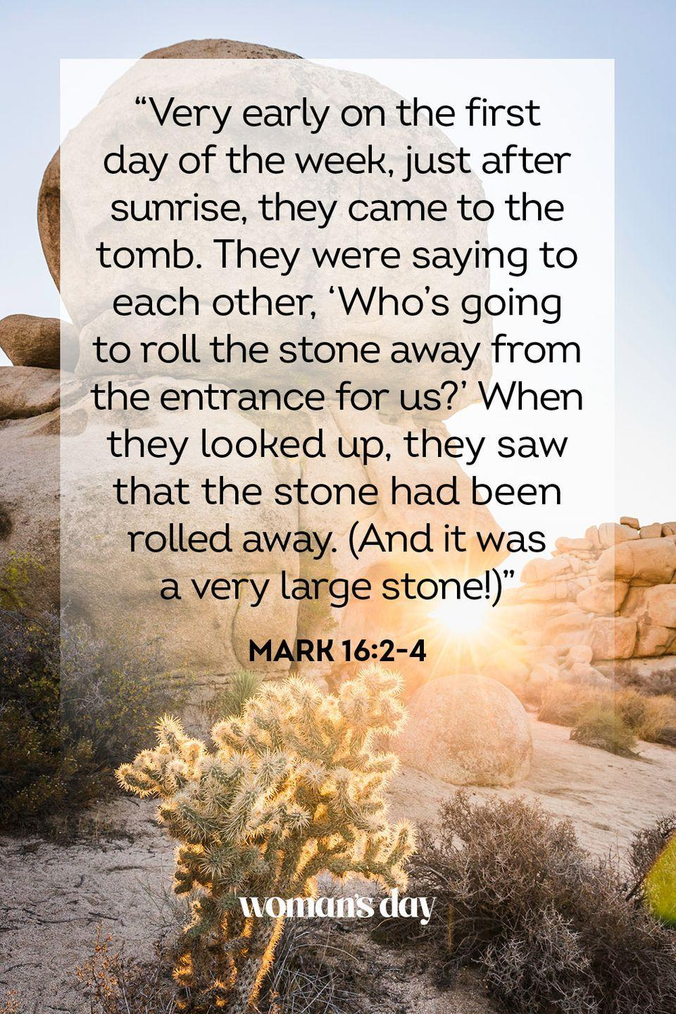 "<p>""Very early on the first day of the week, just after sunrise, they came to the tomb. They were saying to each other, 'Who's going to roll the stone away from the entrance for us?' When they looked up, they saw that the stone had been rolled away. (And it was a very large stone!)"" — Mark 16:2-4</p>"