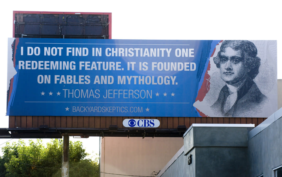"This week in Costa Mesa, California, a group known as the Backyard Skeptics posted this billboard which seems to pit Thomas Jefferson against Christianity. However, the Jefferson Library Collection has said that this quote is part of a list of quotes which have been falsely attributed to Jefferson. Click <a target=""_blank"" href=""http://www.ocregister.com/news/jefferson-323913-quote-one.html"">here</a> to read more about the story. (Photo: Leonard Ortiz / The Orange County Register)"