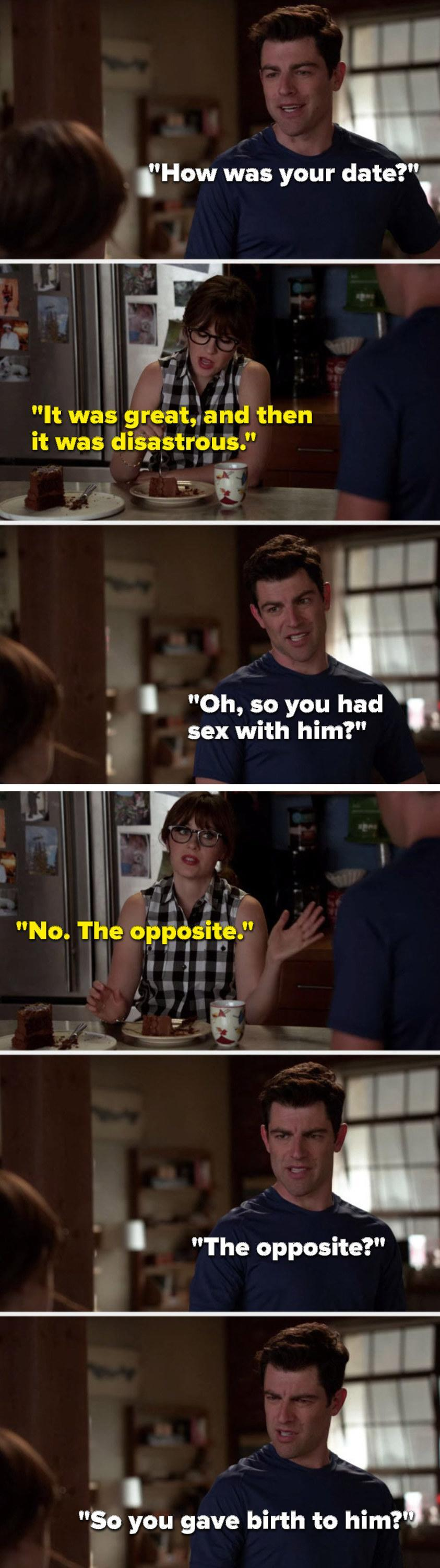 Schmidt says, How was your date, Jess says, It was great, and then it was disastrous, Schmidt says, Oh, so you had sex with him, Jess says, No, the opposite, and Schmidt asks, The opposite, so you gave birth to him