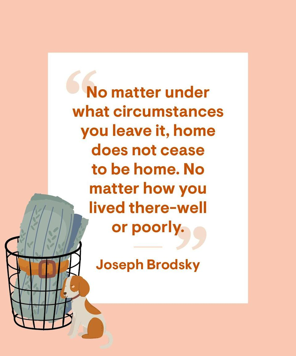 <p>No matter under what circumstances you leave it, home does not cease to be home. No matter how you lived there-well or poorly.</p>