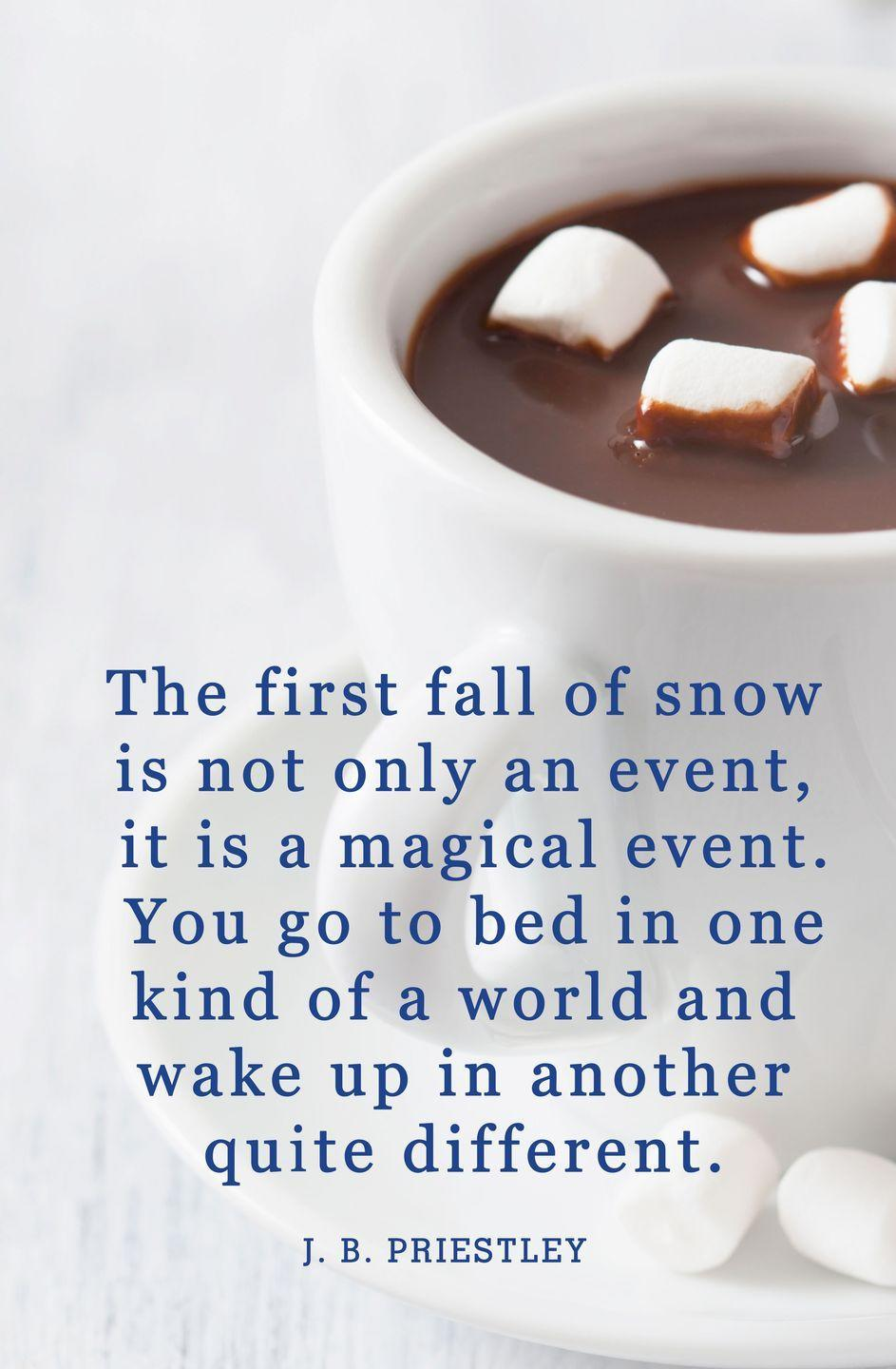 "<p>""The first fall of snow is not only an event, it is a magical event. You go to bed in one kind of a world and wake up in another quite different.""</p>"