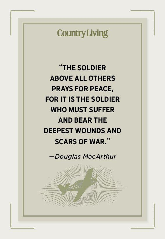 """<p>""""The soldier above all others prays for peace, for it is the soldier who must suffer and bear the deepest wounds and scars of war.""""</p>"""
