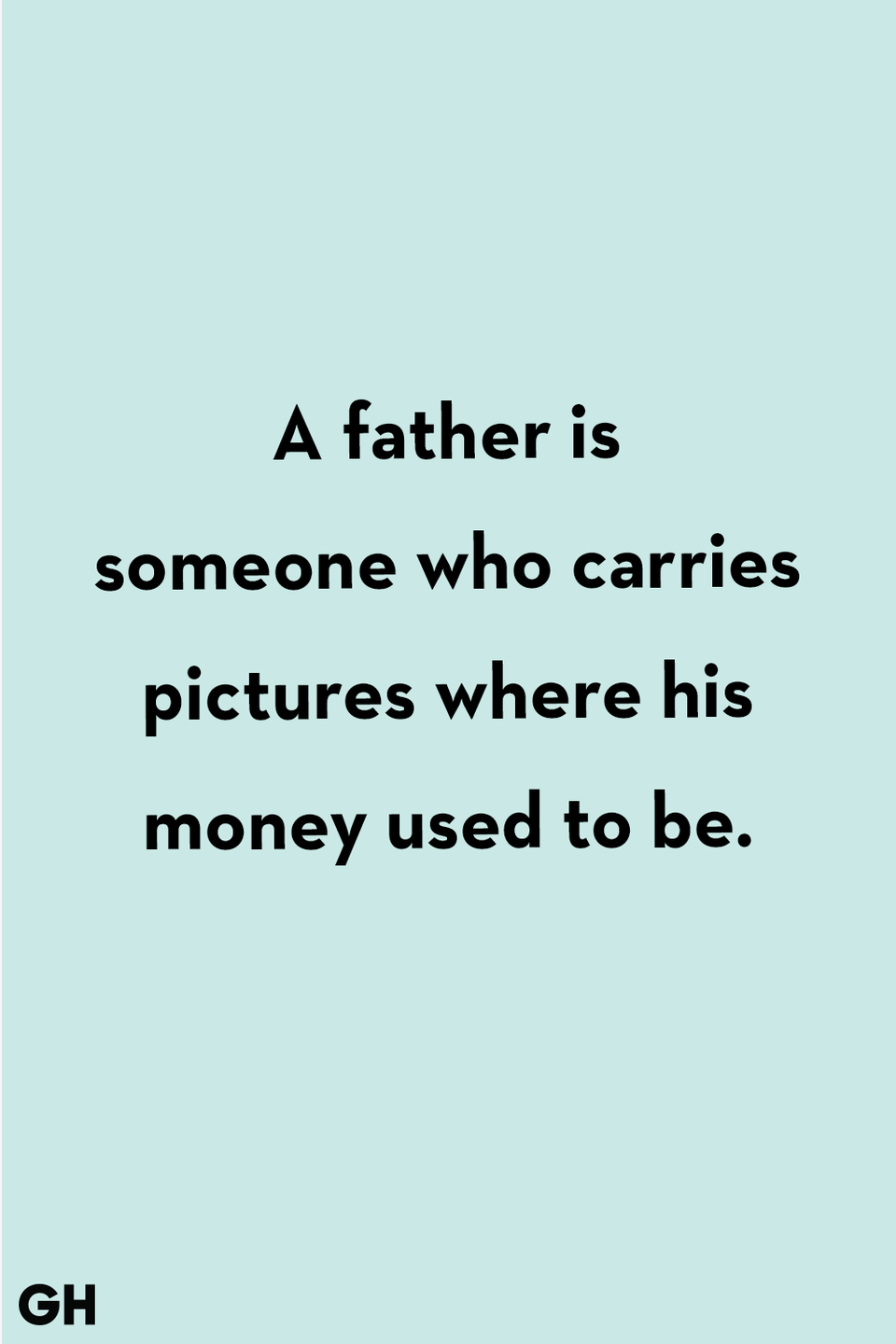 <p>A father is someone who carries pictures where his money used to be.</p>