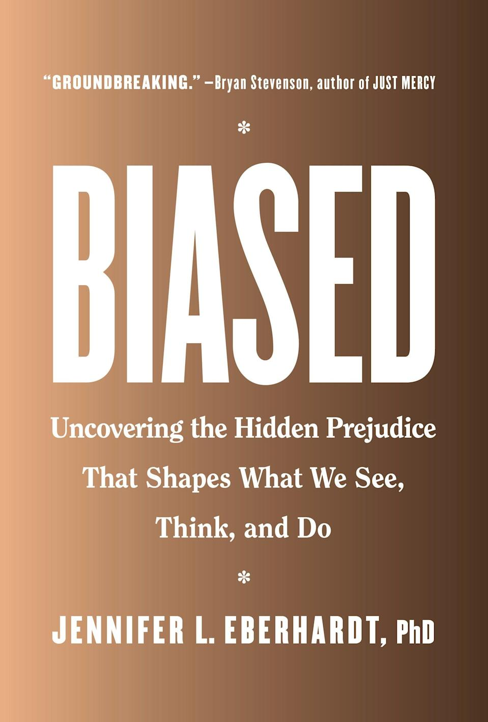 """<p>Jennifer L. Eberhardt's <a href=""""https://bookshop.org/books/biased-uncovering-the-hidden-prejudice-that-shapes-what-we-see-think-and-do/9780735224933"""" class=""""link rapid-noclick-resp"""" rel=""""nofollow noopener"""" target=""""_blank"""" data-ylk=""""slk:Biased""""><strong>Biased</strong></a> is a book on race and discrimination full of compelling research and illuminating studies. But its most exacting arguments are found in the anecdotes and stories of her own, revealing the ways racism wields its forces in institutions like schools and law enforcement and in our personal lives. It should be required reading for anyone who works or lives alongside other human beings, but especially for anyone with a modicum of power.</p>"""