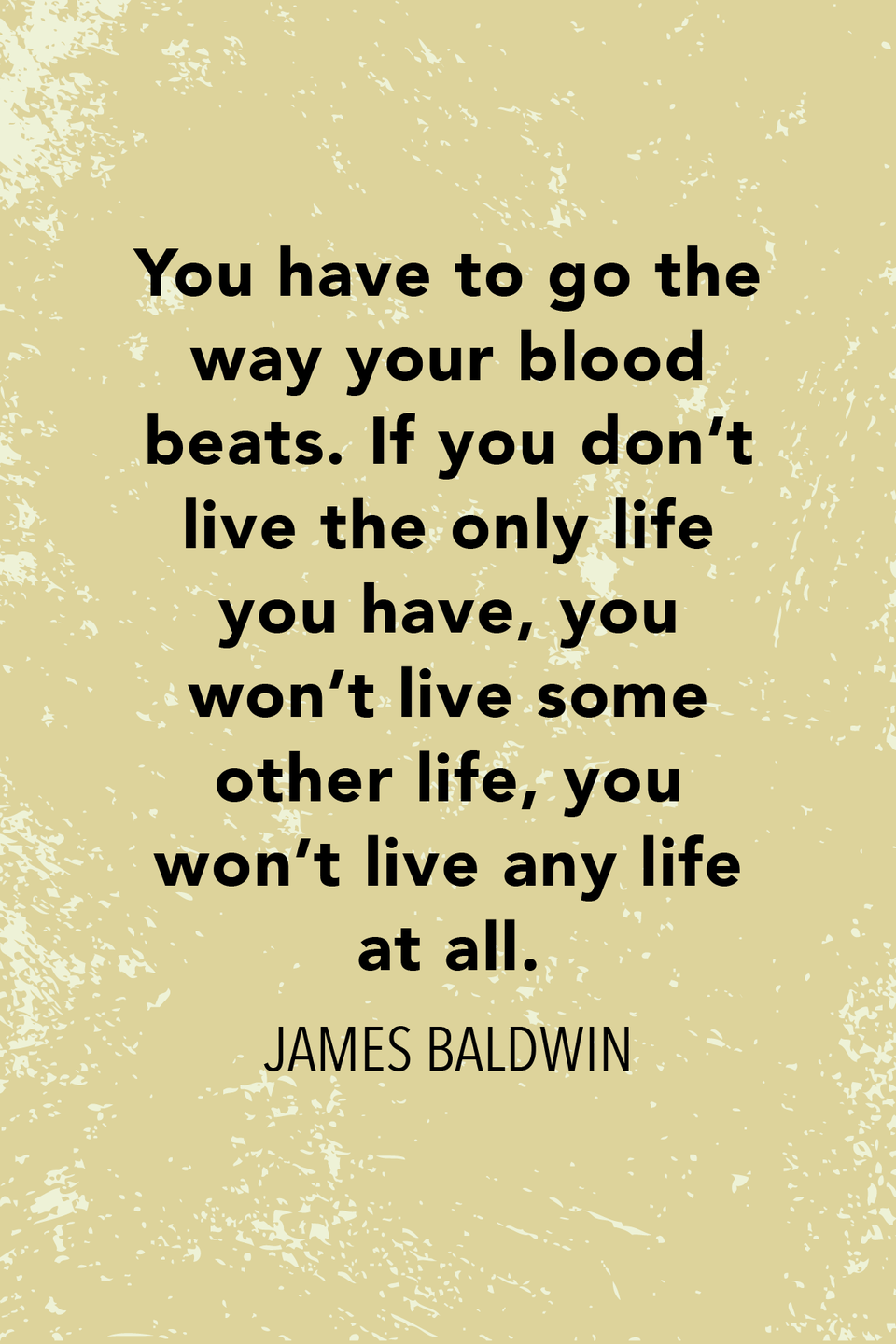 """<p>""""You have to go the way your blood beats. If you don't live the only life you have, you won't live some other life, you won't live any life at all,"""" the novelist <a href=""""https://www.villagevoice.com/2018/06/22/james-baldwin-on-being-gay-in-america/"""" rel=""""nofollow noopener"""" target=""""_blank"""" data-ylk=""""slk:told The Village Voice in 1984"""" class=""""link rapid-noclick-resp"""">told <em>The Village Voice </em>in 1984</a>.</p>"""
