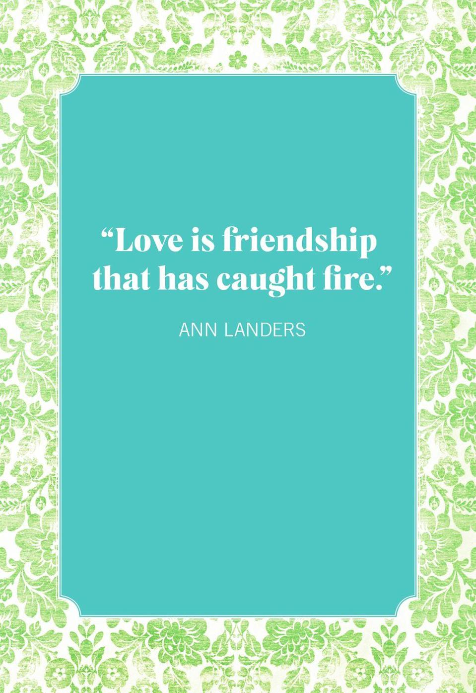 """<p>""""Love is friendship that has caught fire.""""</p>"""