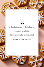 <p>Christmas, children, is not a date. It is a state of mind. </p>