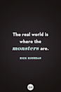 <p>The real world is where the monsters are.</p>