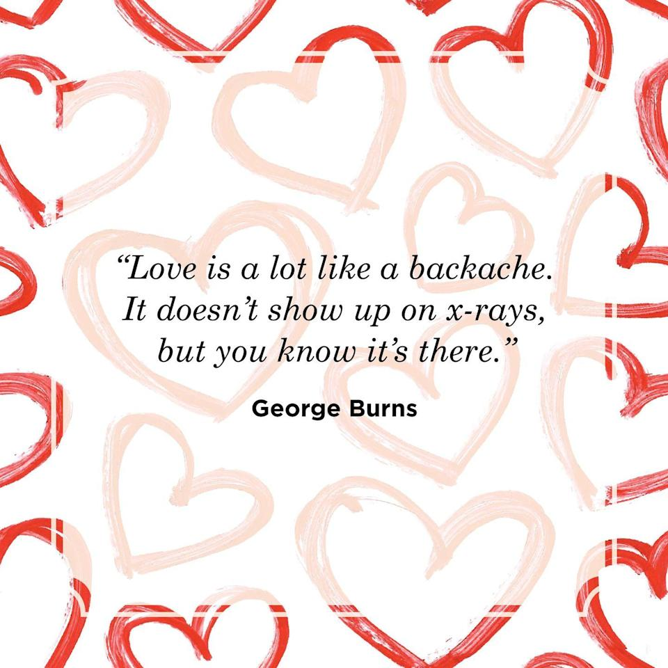 "<p>""Love is a lot like a backache. It doesn't show up on x-rays, but you know it's there.""</p>"