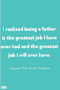 <p>I realized being a father is the greatest job I have ever had and the greatest job I will ever have.</p>
