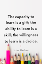 <p>The capacity to learn is a gift; the ability to learn is a skill; the willingness to learn is a choice.</p>