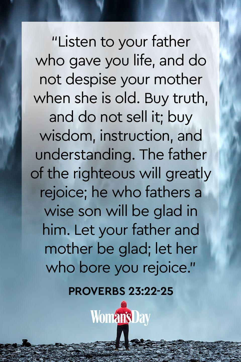 "<p>""Listen to your father who gave you life, and do not despise your mother when she is old. Buy truth, and do not sell it; buy wisdom, instruction, and understanding. The father of the righteous will greatly rejoice; he who fathers a wise son will be glad in him. Let your father and mother be glad; let her who bore you rejoice.""</p><p><strong>The Good News: </strong>Listen to your mother, for she gave you life. Make her proud of the person you are becoming and treat her well.</p>"