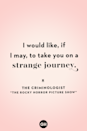 <p>I would like, if I may, to take you on a strange journey.</p>