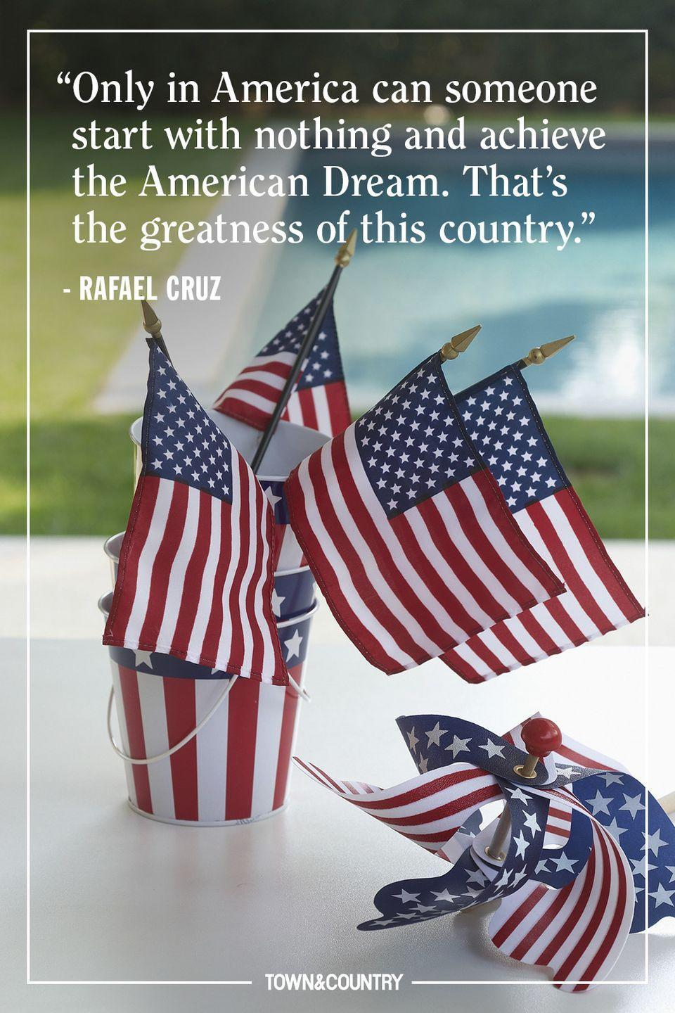 """<p>""""Only in America can someone start with nothing and achieve the American Dream. That's the greatness of this country."""" </p><p><em>— Rafael Cruz</em></p>"""