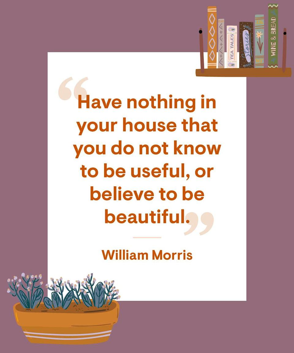 <p>Have nothing in your house that you do not know to be useful, or believe to be beautiful. </p>