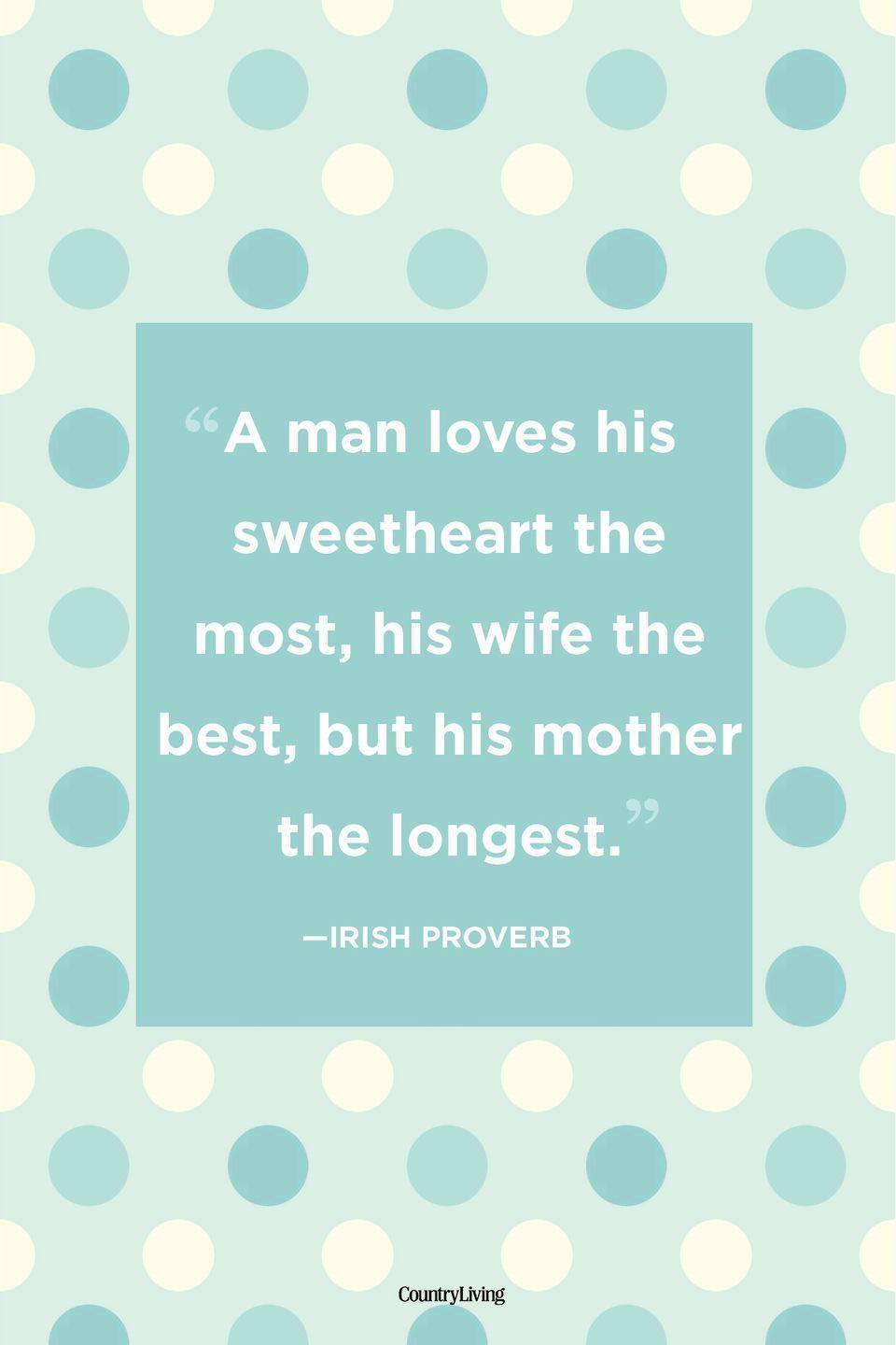 "<p>""A man loves his sweetheart the most, his wife the best, but his mother the longest.""</p>"