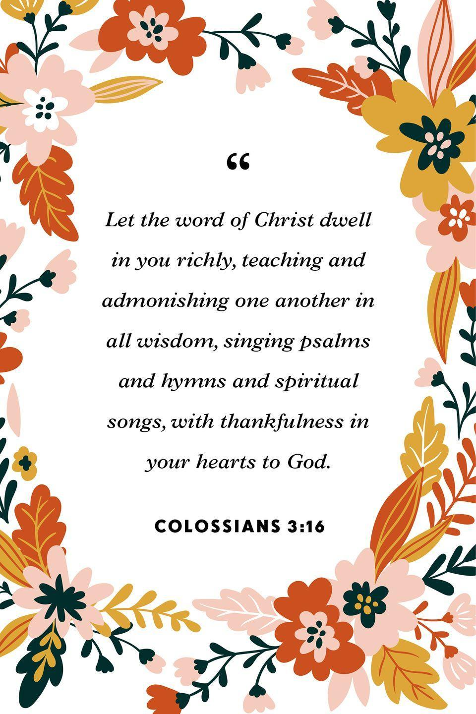"""<p>""""Let the word of Christ dwell in you richly, teaching and admonishing one another in all wisdom, singing psalms and hymns and spiritual songs, with thankfulness in your hearts to God.""""</p>"""