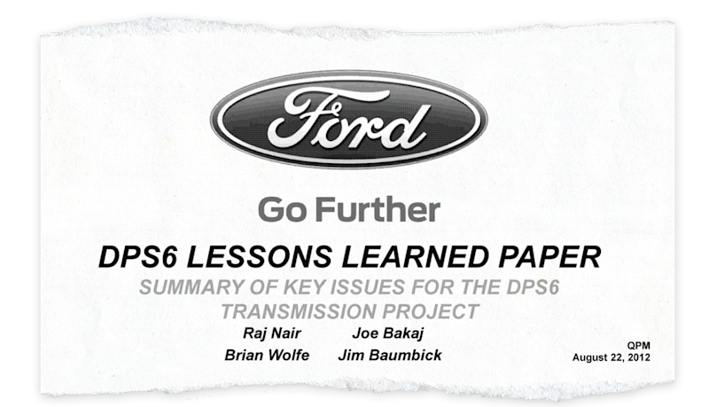 "Ford's 2012 ""Lessons Learned"" review of the DPS6 transmission found that ""at each early checkpoint, it became more apparent"" that the transmission systems for the 2011 Fiesta program ""were not capable to meet customer expectations."""