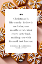 <p>Christmas is like candy; it slowly melts in your mouth sweetening every taste bud, making you wish it could last forever. </p>