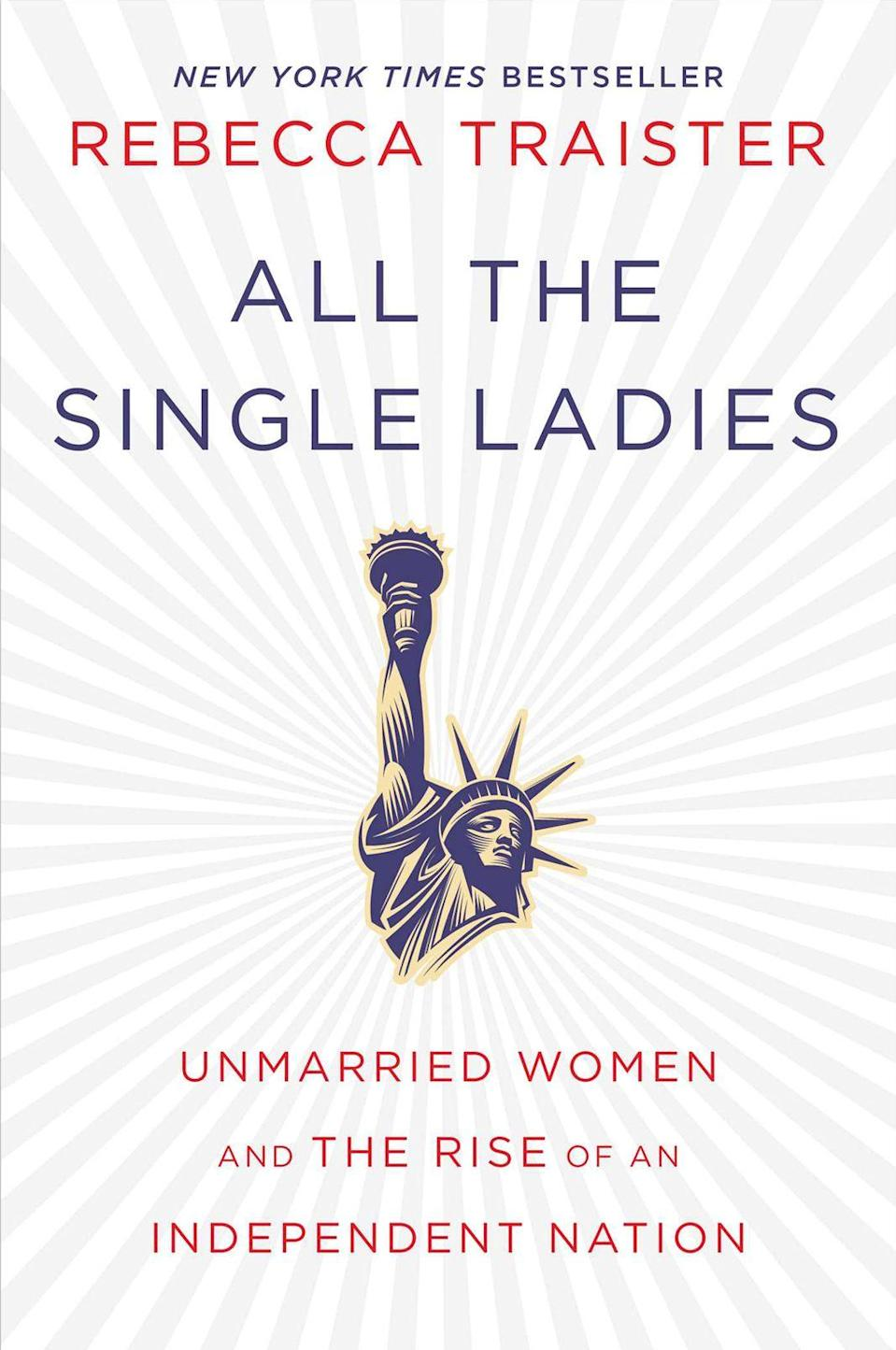 """<p><strong><em>All The Single Ladies</em></strong></p><p>By Rebecca Traister</p><p>You don't need us to tell you that single women are a rising political force. You might be one of the <a href=""""http://www.refinery29.com/2016/03/104893/all-the-single-ladies-rebecca-traister-book"""" rel=""""nofollow noopener"""" target=""""_blank"""" data-ylk=""""slk:increasing number of unmarried women enjoying an """"independent female adulthood"""""""" class=""""link rapid-noclick-resp"""">increasing number of unmarried women enjoying an """"independent female adulthood""""</a>, who are working to shape the future of the U.S. and to ensure it works for them. American author and journalist Rebecca Traister combines history, reportage and personal memoir to suggest that unmarried women are re-writing what it means to put a ring on it.</p>"""
