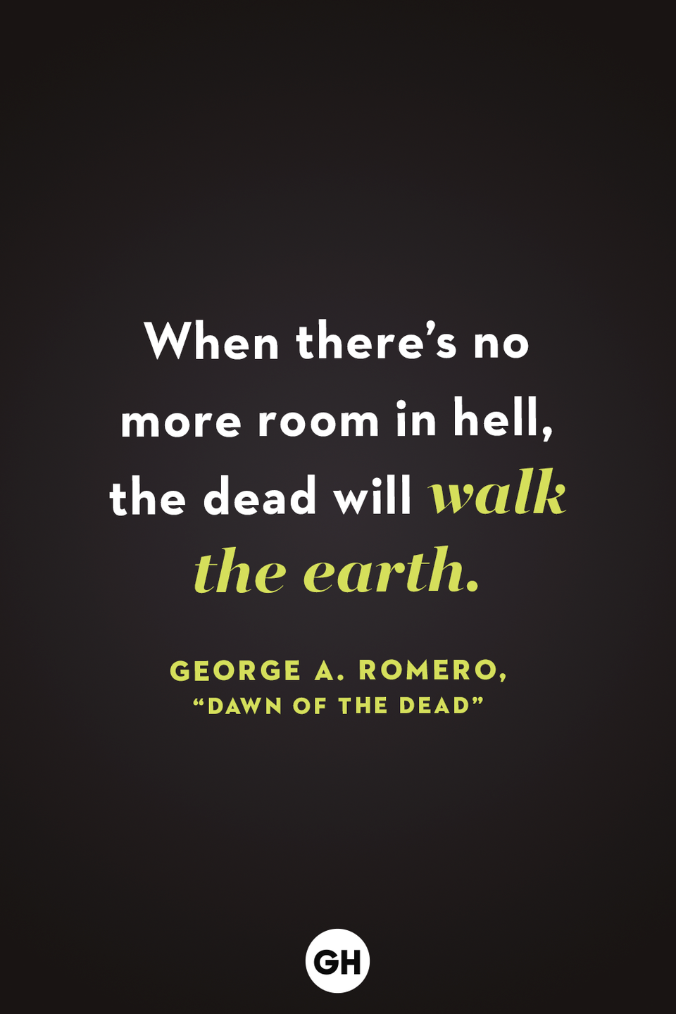 <p>When there's no more room in hell, the dead will walk the earth. </p>