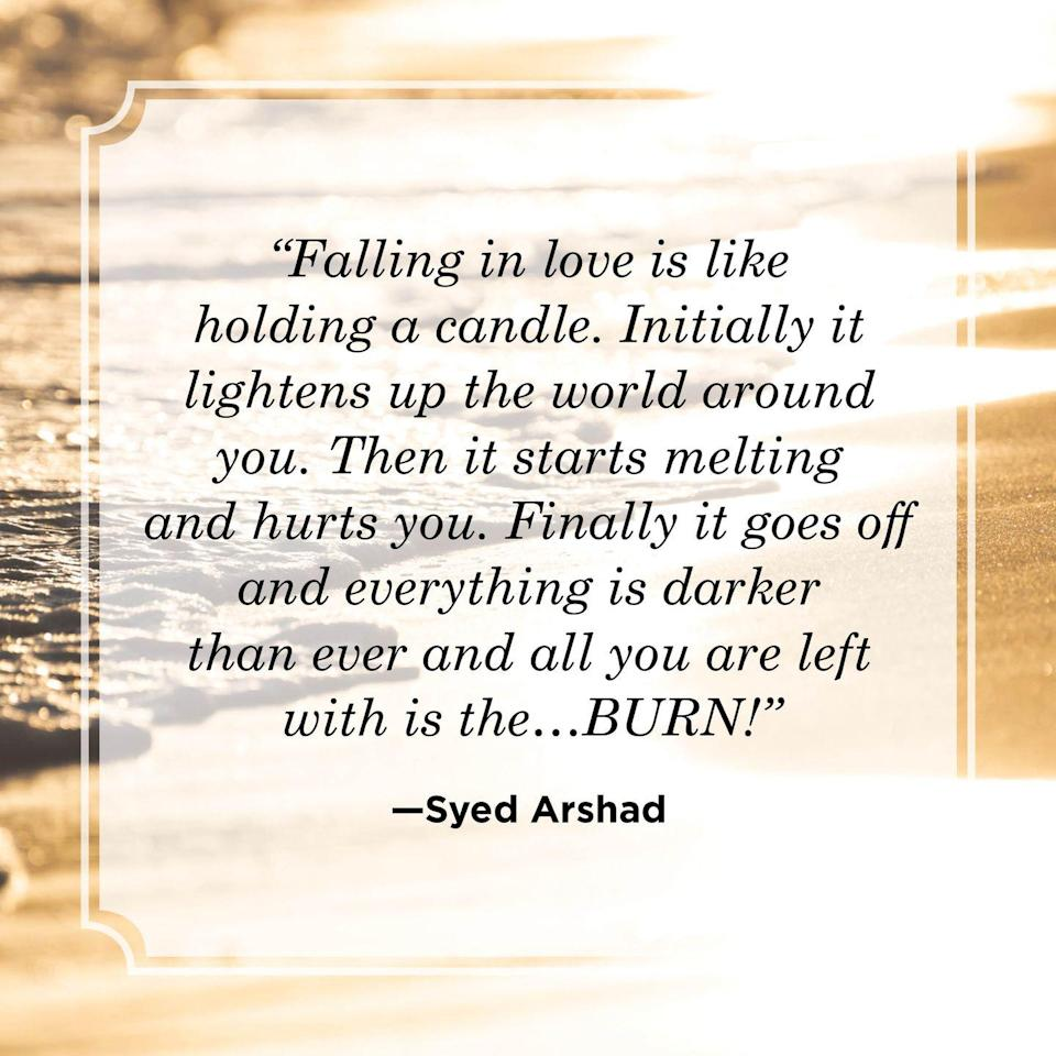 """<p>""""Falling in love is like holding a candle. Initially it lightens up the world around you. Then it starts melting and hurts you. Finally it goes off and everything is darker than ever and all you are left with is the…BURN!""""</p>"""