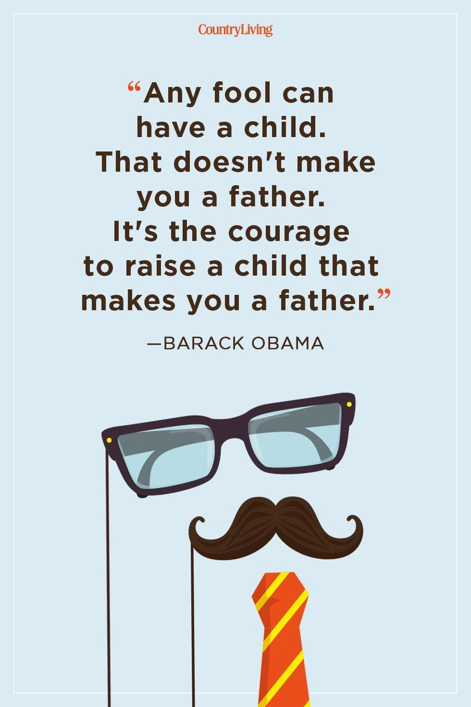 """<p>""""Any fool can have a child. That doesn't make you a father. It's the courage to raise a child that makes you a father.""""</p>"""