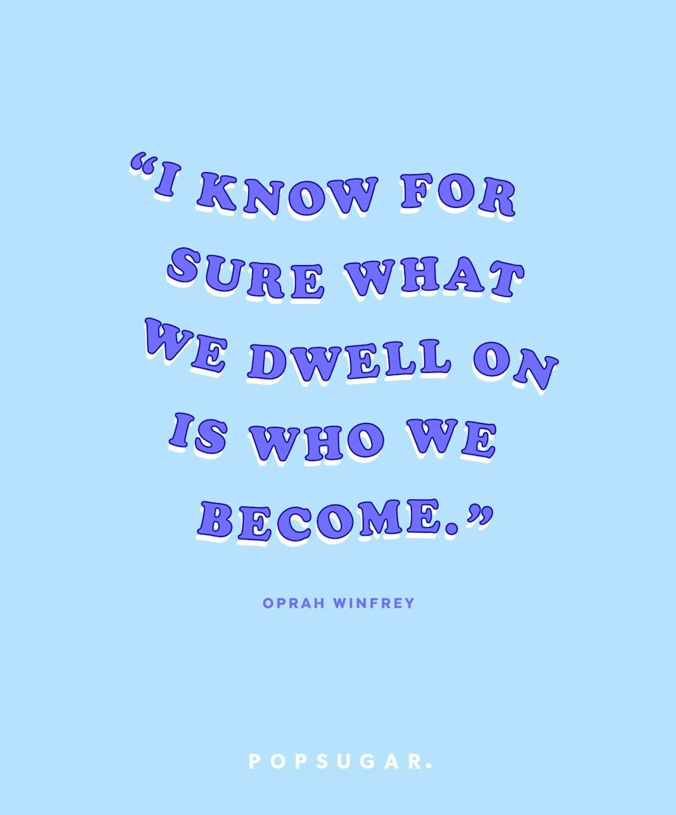 """<p><b>Quote:</b></p> <p>""""I know for sure what we dwell on is who we become.""""</p> <p><strong>Lesson to learn:</strong></p> <p>Be careful of what you often think about. If it's something negative, you can become a negative person. On the other hand, if it's something positive, you'll become more positive. Try to think on the bright side of things when you can. </p>"""