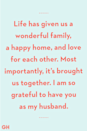 <p>Life has given us a wonderful family, a happy home, and love for each other. Most importantly, it's brought us together. I am so grateful to have you as my husband.</p>