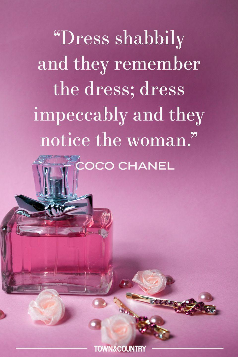 """<p>""""Dress shabbily and they remember the dress; dress impeccably and they notice the woman."""" </p><p>– Coco Chanel </p>"""