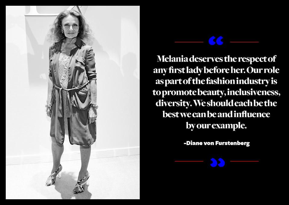 """<p>Diane von Furstenberg supported Hillary Clinton throughout the election, yet she's facing reality now. """"Donald Trump was elected, and he will be our president. Melania deserves the respect of any first lady before her,"""" <a href=""""http://wwd.com/fashion-news/fashion-features/designers-talk-about-dressing-melania-trump-10714101/"""" rel=""""nofollow noopener"""" target=""""_blank"""" data-ylk=""""slk:the designer told WWD"""" class=""""link rapid-noclick-resp"""">the designer told <em>WWD</em></a>. """"Our role as part of the fashion industry is to promote beauty, inclusiveness, diversity. We should each be the best we can be and influence by our example."""" </p>"""